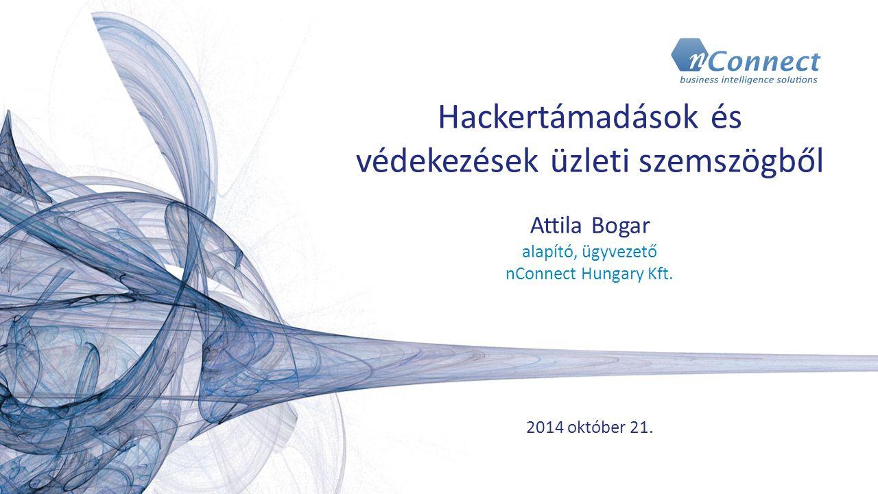 Hackertámadások és védekezések üzleti szemszögből Attila Bogar alapító, ügyvezető nConnect Hungary Kft. 2014 október 21.