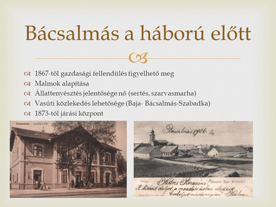   1867-től gazdasági fellendülés figyelhető meg  Malmok alapítása  Állattenyésztés jelentősége nő (sertés, szarvasmarha)  Vasúti közlekedés lehetősége (Baja- Bácsalmás-Szabadka)  1873-tól járási központ Bácsalmás a háború előtt