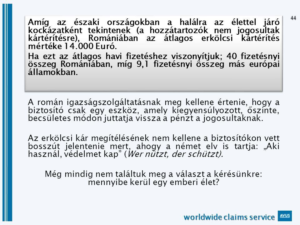 worldwide claims service 44 Amíg az északi országokban a halálra az élettel járó kockázatként tekintenek (a hozzátartozók nem jogosultak kártérítésre), Romániában az átlagos erkölcsi kártérítés mértéke 14.000 Euró.