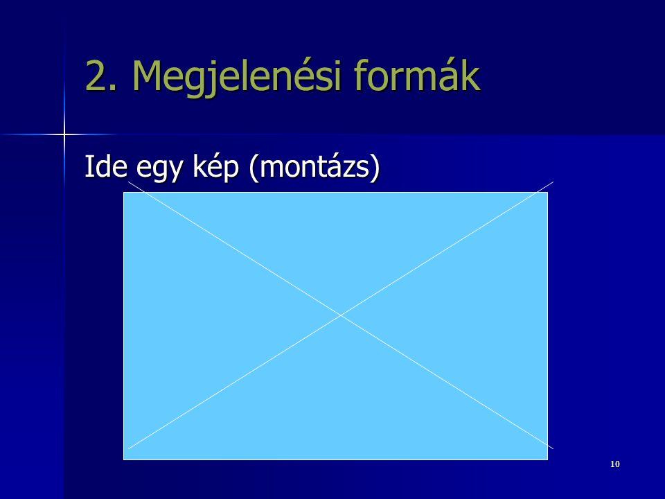 10 2. Megjelenési formák Ide egy kép (montázs)