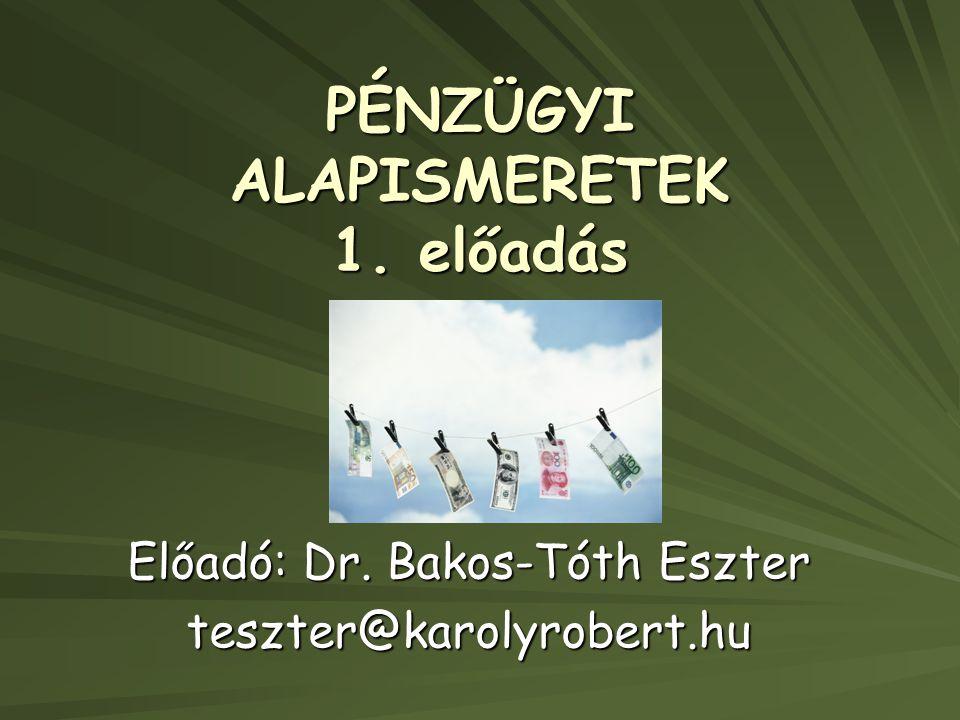 PÉNZÜGYI ALAPISMERETEK 1. előadás Előadó: Dr. Bakos-Tóth Eszter teszter@karolyrobert.hu