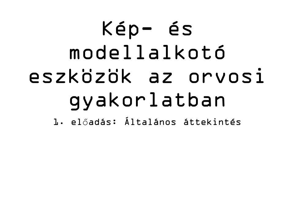 Kép- és modellalkotó eszközök az orvosi gyakorlatban 1. előadás: Általános áttekintés