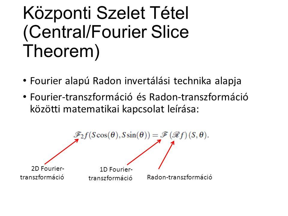 Központi Szelet Tétel (Central/Fourier Slice Theorem) Fourier alapú Radon invertálási technika alapja Fourier-transzformáció és Radon-transzformáció közötti matematikai kapcsolat leírása: Radon-transzformáció 1D Fourier- transzformáció 2D Fourier- transzformáció