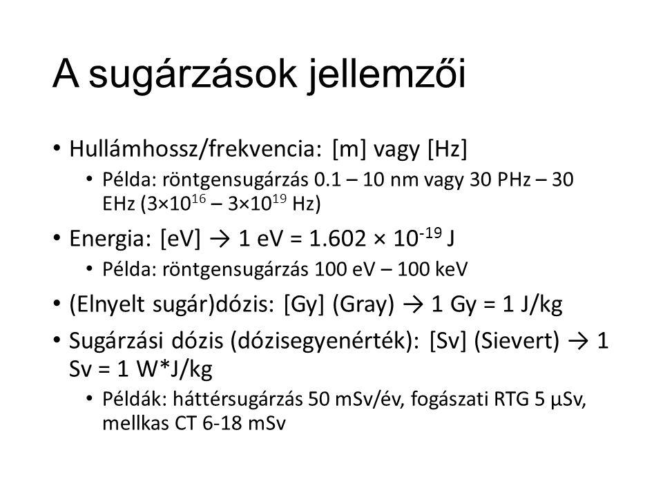 A sugárzások jellemzői Hullámhossz/frekvencia: [m] vagy [Hz] Példa: röntgensugárzás 0.1 – 10 nm vagy 30 PHz – 30 EHz (3×10 16 – 3×10 19 Hz) Energia: [eV] → 1 eV = 1.602 × 10 -19 J Példa: röntgensugárzás 100 eV – 100 keV (Elnyelt sugár)dózis: [Gy] (Gray) → 1 Gy = 1 J/kg Sugárzási dózis (dózisegyenérték): [Sv] (Sievert) → 1 Sv = 1 W*J/kg Példák: háttérsugárzás 50 mSv/év, fogászati RTG 5 μSv, mellkas CT 6-18 mSv