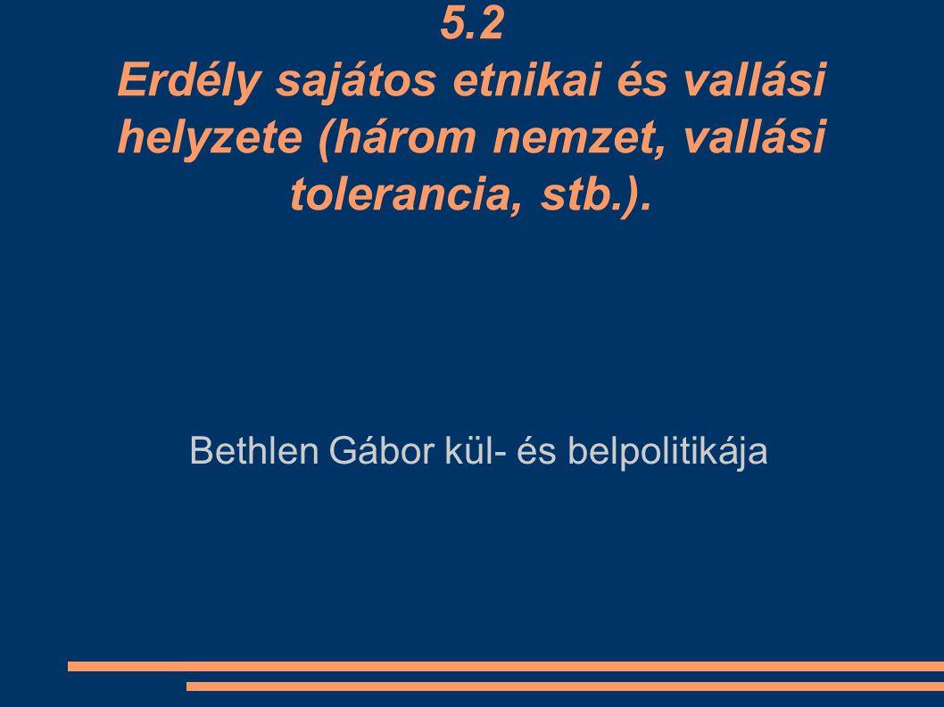 5.2 Erdély sajátos etnikai és vallási helyzete (három nemzet, vallási tolerancia, stb.). Bethlen Gábor kül- és belpolitikája