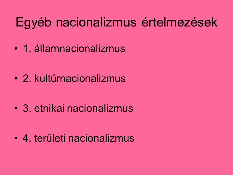 Egyéb nacionalizmus értelmezések 1. államnacionalizmus 2. kultúrnacionalizmus 3. etnikai nacionalizmus 4. területi nacionalizmus