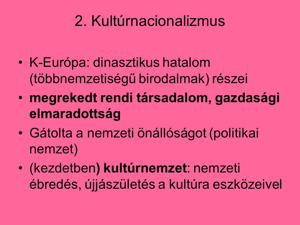 2. Kultúrnacionalizmus K-Európa: dinasztikus hatalom (többnemzetiségű birodalmak) részei megrekedt rendi társadalom, gazdasági elmaradottság Gátolta a