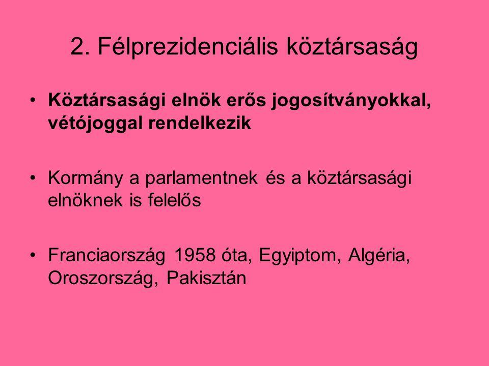2. Félprezidenciális köztársaság Köztársasági elnök erős jogosítványokkal, vétójoggal rendelkezik Kormány a parlamentnek és a köztársasági elnöknek is