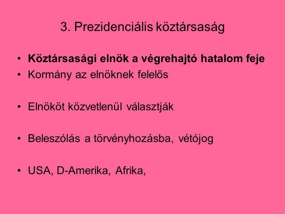 3. Prezidenciális köztársaság Köztársasági elnök a végrehajtó hatalom feje Kormány az elnöknek felelős Elnököt közvetlenül választják Beleszólás a tör