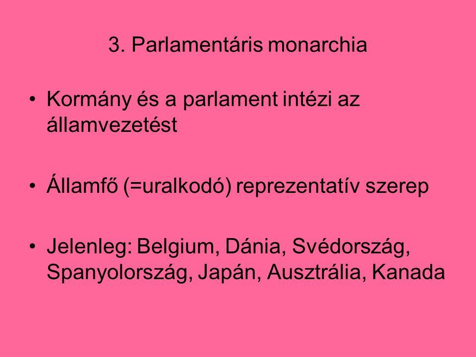 3. Parlamentáris monarchia Kormány és a parlament intézi az államvezetést Államfő (=uralkodó) reprezentatív szerep Jelenleg: Belgium, Dánia, Svédorszá
