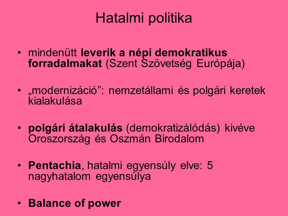 """Hatalmi politika mindenütt leverik a népi demokratikus forradalmakat (Szent Szövetség Európája) """"modernizáció : nemzetállami és polgári keretek kialakulása polgári átalakulás (demokratizálódás) kivéve Oroszország és Oszmán Birodalom Pentachia, hatalmi egyensúly elve: 5 nagyhatalom egyensúlya Balance of power"""
