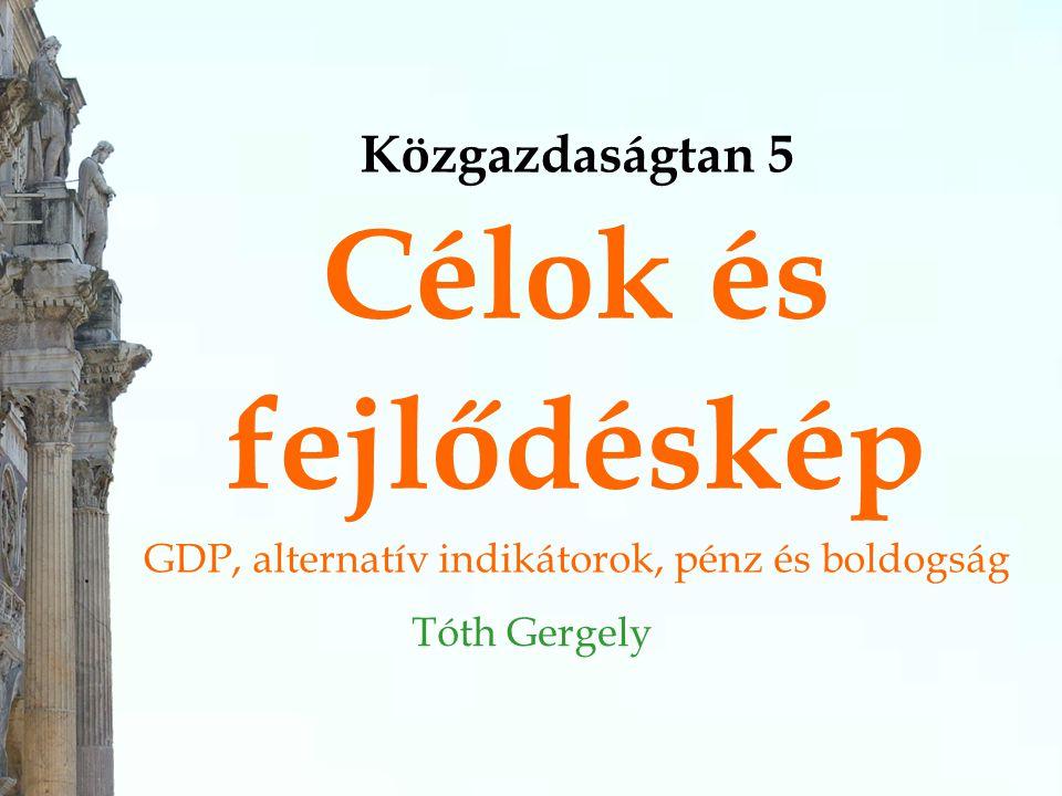 Közgazdaságtan 5 Célok és fejlődéskép GDP, alternatív indikátorok, pénz és boldogság Tóth Gergely