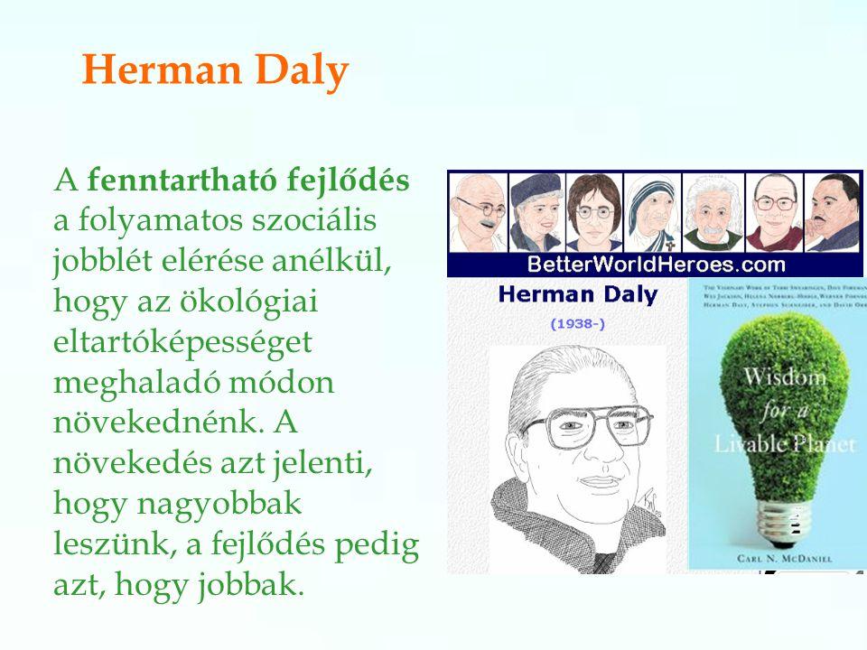 Herman Daly A fenntartható fejlődés a folyamatos szociális jobblét elérése anélkül, hogy az ökológiai eltartóképességet meghaladó módon növekednénk.