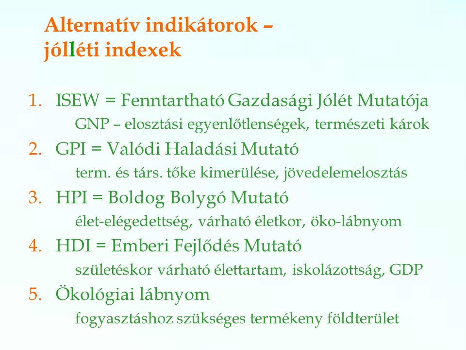 Alternatív indikátorok – jólléti indexek 1.ISEW = Fenntartható Gazdasági Jólét Mutatója GNP – elosztási egyenlőtlenségek, természeti károk 2.GPI = Valódi Haladási Mutató term.