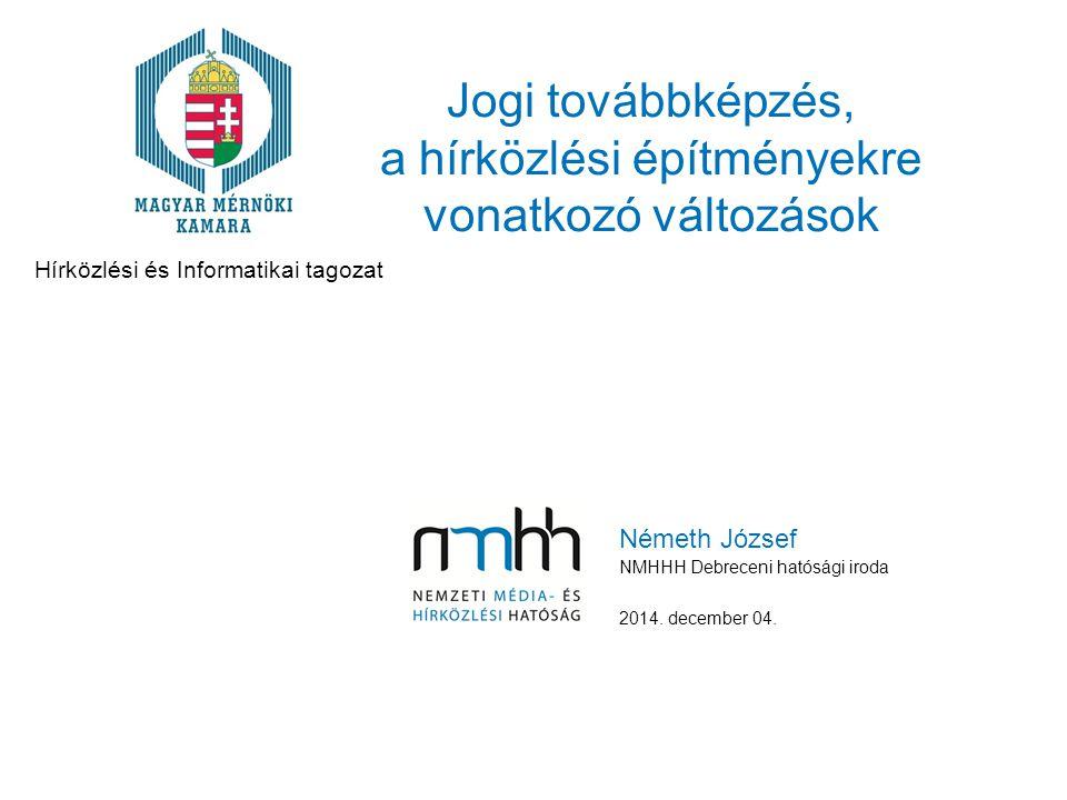 Jogi továbbképzés, a hírközlési építményekre vonatkozó változások Németh József NMHHH Debreceni hatósági iroda 2014.