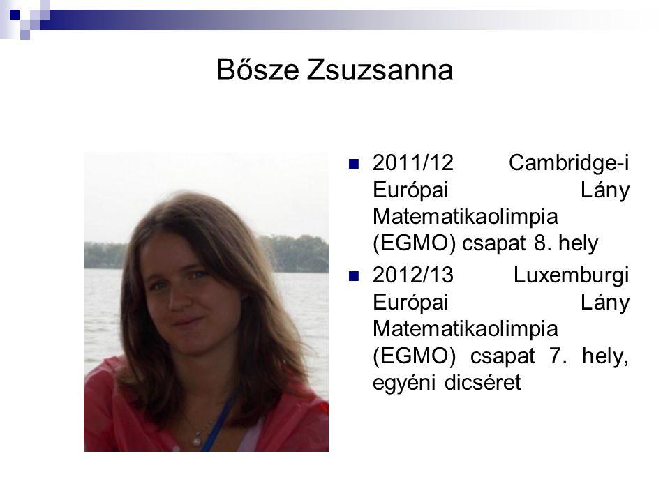 Bősze Zsuzsanna 2011/12 Cambridge-i Európai Lány Matematikaolimpia (EGMO) csapat 8. hely 2012/13 Luxemburgi Európai Lány Matematikaolimpia (EGMO) csap