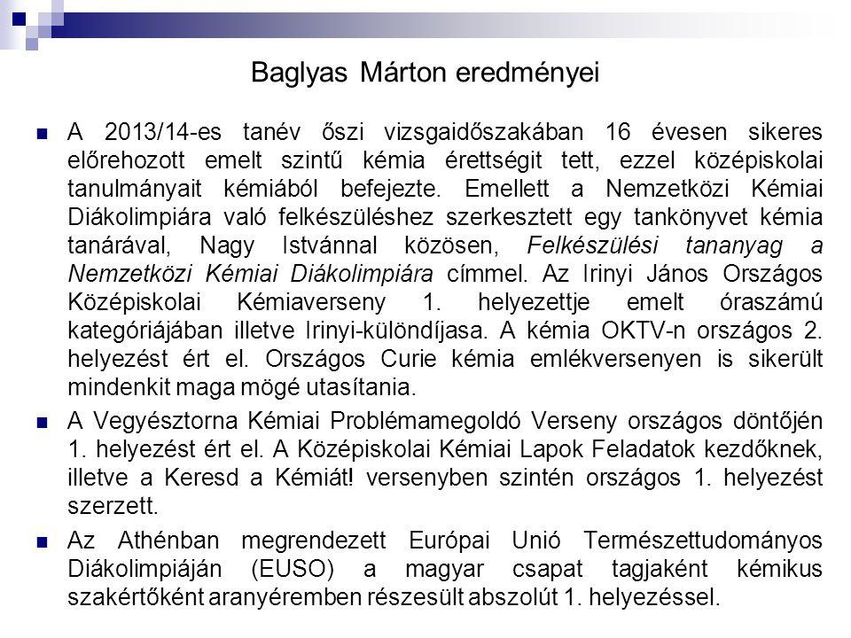 Baglyas Márton eredményei A 2013/14-es tanév őszi vizsgaidőszakában 16 évesen sikeres előrehozott emelt szintű kémia érettségit tett, ezzel középiskol