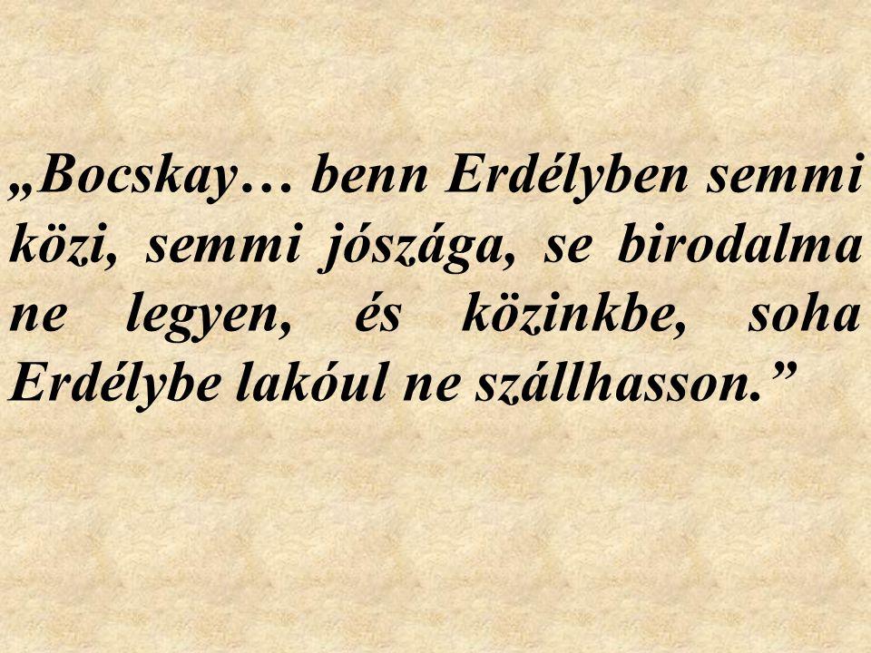 """""""Bocskay… benn Erdélyben semmi közi, semmi jószága, se birodalma ne legyen, és közinkbe, soha Erdélybe lakóul ne szállhasson."""