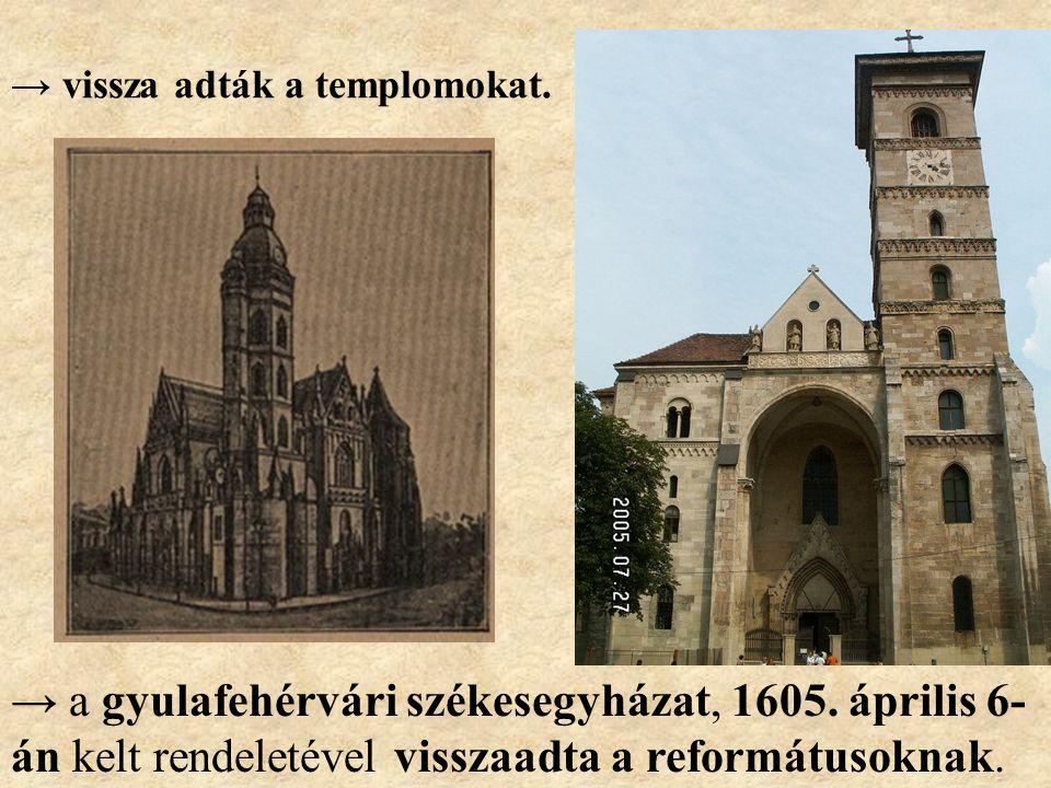 → vissza adták a templomokat. → a gyulafehérvári székesegyházat, 1605. április 6- án kelt rendeletével visszaadta a reformátusoknak.