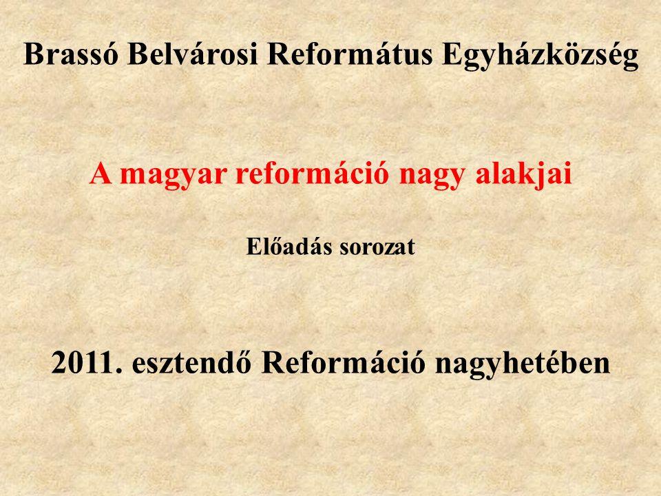 Brassó Belvárosi Református Egyházközség A magyar reformáció nagy alakjai Előadás sorozat 2011. esztendő Reformáció nagyhetében