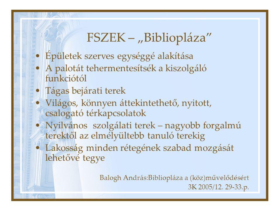 """FSZEK – """"Bibliopláza Épületek szerves egységgé alakítása A palotát tehermentesítsék a kiszolgáló funkciótól Tágas bejárati terek Világos, könnyen áttekintethető, nyitott, csalogató térkapcsolatok Nyilvános szolgálati terek – nagyobb forgalmú terektől az elmélyültebb tanuló terekig Lakosság minden rétegének szabad mozgását lehetővé tegye Balogh András:Bibliopláza a (köz)művelődésért 3K 2005/12."""