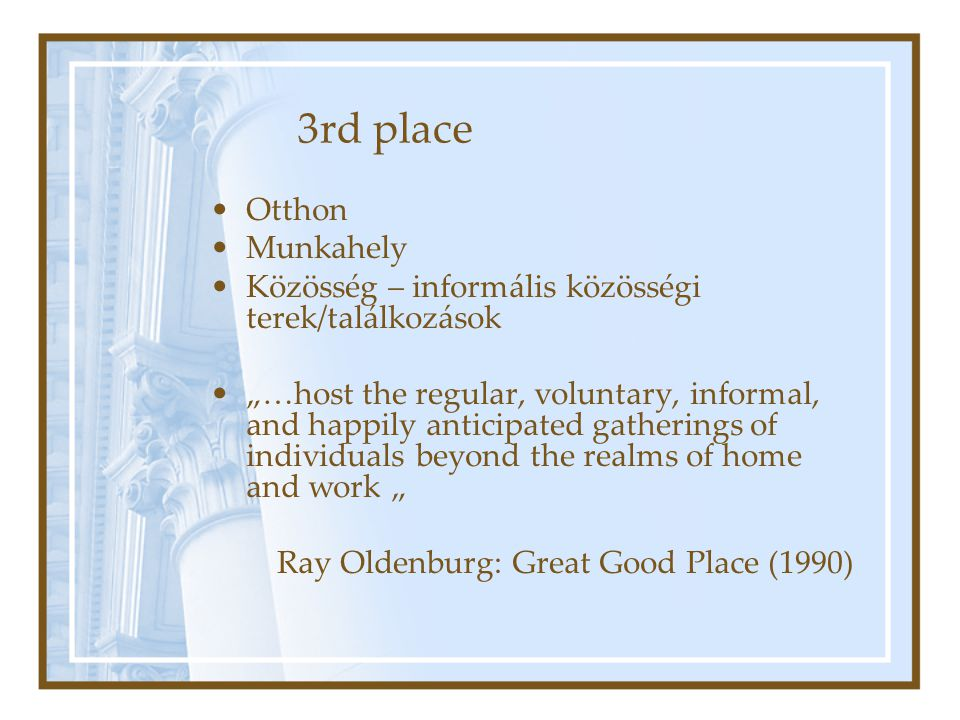 "3rd place Otthon Munkahely Közösség – informális közösségi terek/találkozások ""…host the regular, voluntary, informal, and happily anticipated gatherings of individuals beyond the realms of home and work "" Ray Oldenburg: Great Good Place (1990)"