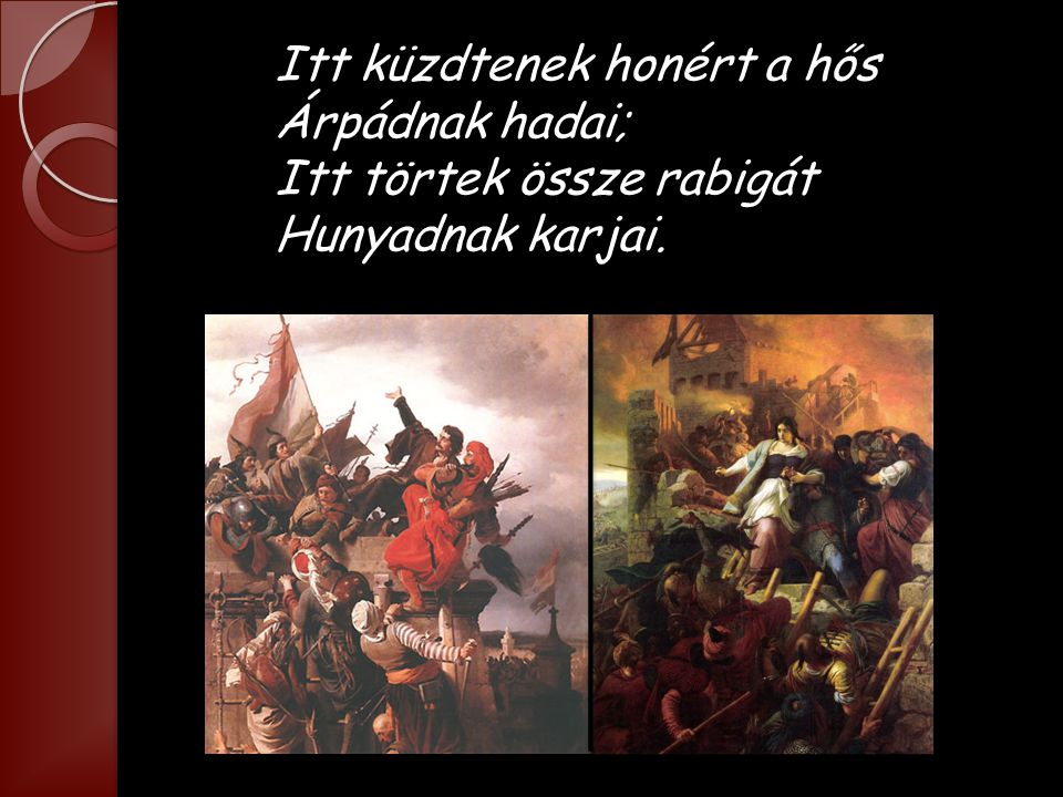 Itt küzdtenek honért a hős Árpádnak hadai; Itt törtek össze rabigát Hunyadnak karjai.