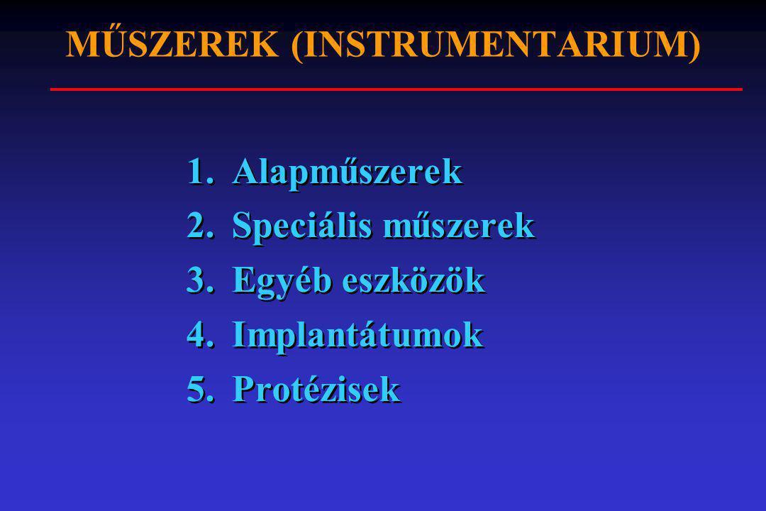 MŰSZEREK (INSTRUMENTARIUM) 1.Alapműszerek 2.Speciális műszerek 3.Egyéb eszközök 4.Implantátumok 5.Protézisek 1.Alapműszerek 2.Speciális műszerek 3.Egy