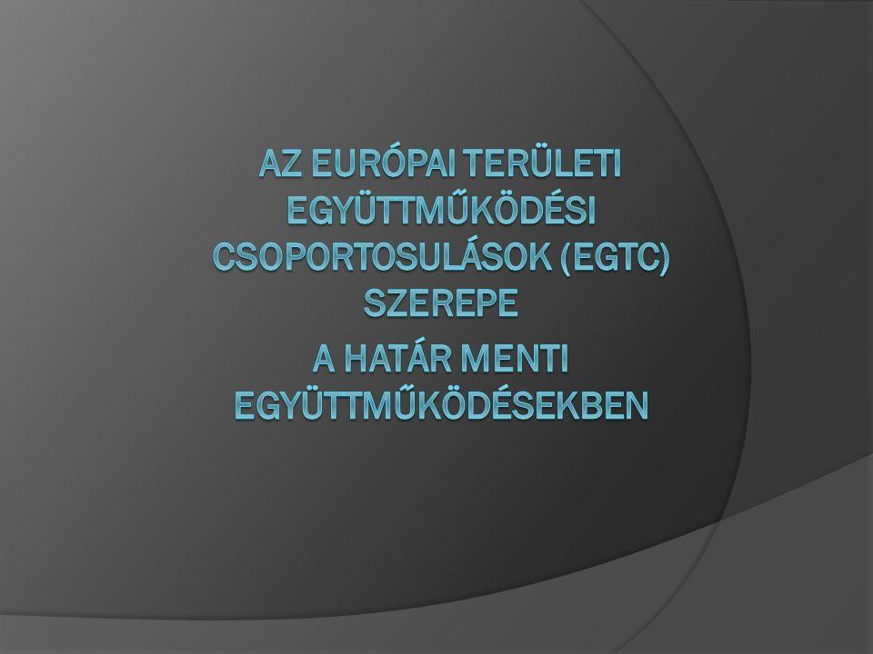 Új lehetőség - EGTC  Az INTERREG közösségi kezdeményezési programok a 2007-2013 közötti programozási időszakban Európai területi együttműködés (ETE) néven folytatódnak  Változó eurorégiós célok (kulturális együttműködéstől a közös intézményfenntartásig), : az EU fejlesztési politikája egyre inkább a területi szintű fejlesztésekre irányul  A területi szintű együttműködések kevésbé hatékonyak a szabályozás hiánya, az eltérő tagállami szabályozás miatt  Az INTERREG irányelvekkel, állásfoglalásokkal szabályozott programok bekerültek az EK tanácsi rendeletek rendszerébe >> az együttműködések speciális szabályai közvetlenül a tagállamok jogrendjének kötelező részévé váltak  A Régiók Bizottsága kezdeményezte az új eszköz (EGTC) bevezetését ○ Közösségen belüli együttműködés elősegítése
