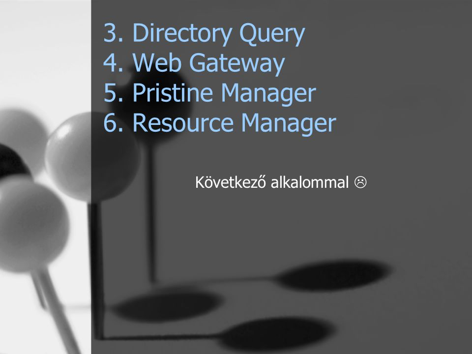 3. Directory Query 4. Web Gateway 5. Pristine Manager 6. Resource Manager Következő alkalommal 