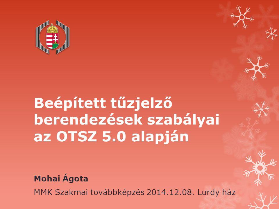 Beépített tűzjelző berendezések szabályai az OTSZ 5.0 alapján Mohai Ágota MMK Szakmai továbbképzés 2014.12.08. Lurdy ház