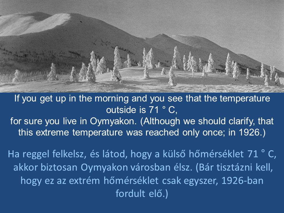 If you get up in the morning and you see that the temperature outside is 71 ° C, for sure you live in Oymyakon.