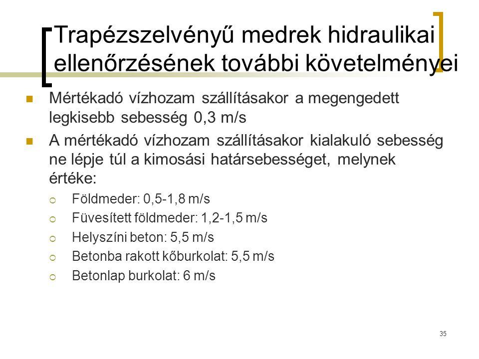 Trapézszelvényű medrek hidraulikai ellenőrzésének további követelményei Mértékadó vízhozam szállításakor a megengedett legkisebb sebesség 0,3 m/s A mértékadó vízhozam szállításakor kialakuló sebesség ne lépje túl a kimosási határsebességet, melynek értéke:  Földmeder: 0,5-1,8 m/s  Füvesített földmeder: 1,2-1,5 m/s  Helyszíni beton: 5,5 m/s  Betonba rakott kőburkolat: 5,5 m/s  Betonlap burkolat: 6 m/s 35