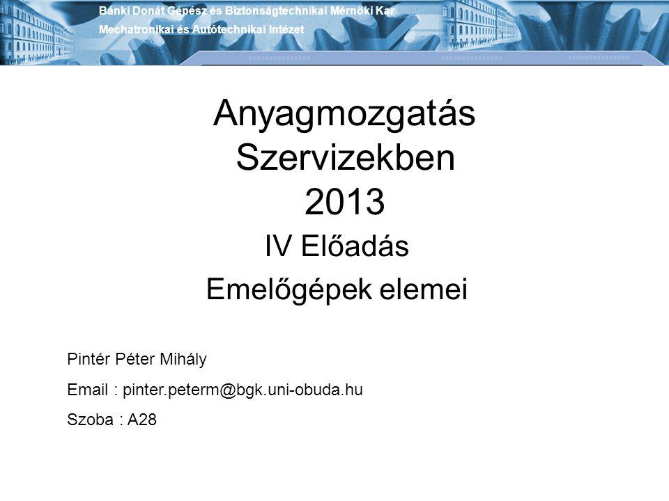 Anyagmozgatás Szervizekben 2013 IV Előadás Emelőgépek elemei Bánki Donát Gépész és Biztonságtechnikai Mérnöki Kar Mechatronikai és Autótechnikai Intéz