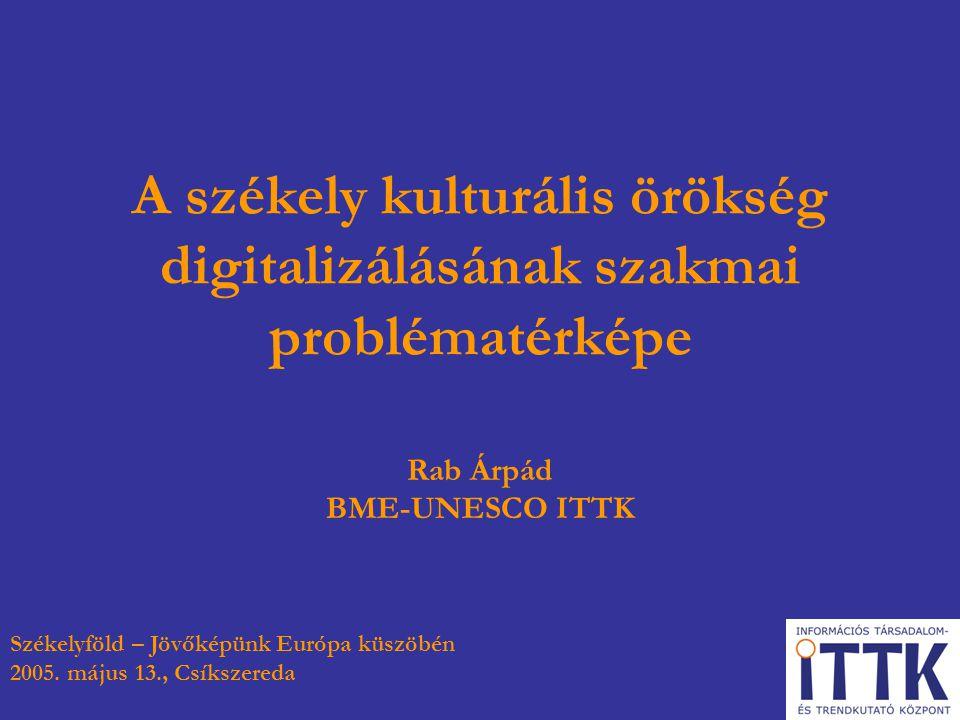 A székely kulturális örökség digitalizálásának szakmai problématérképe Rab Árpád BME-UNESCO ITTK Székelyföld – Jövőképünk Európa küszöbén 2005. május