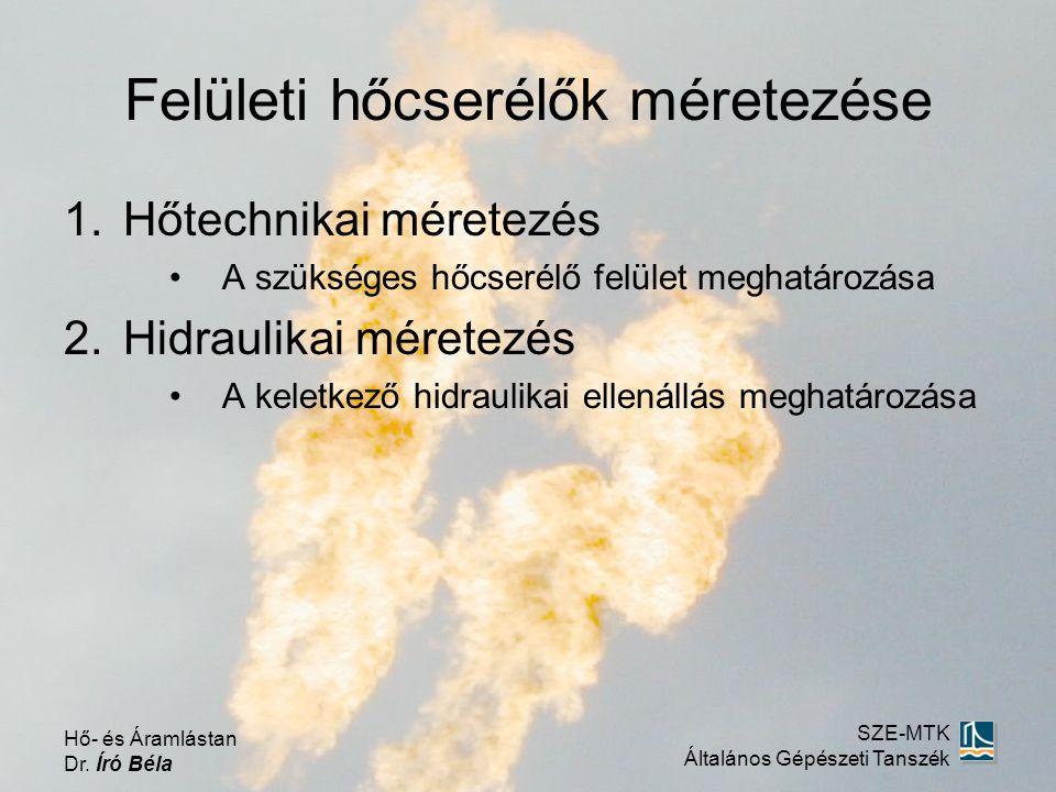 Felületi hőcserélők méretezése 1.Hőtechnikai méretezés A szükséges hőcserélő felület meghatározása 2.Hidraulikai méretezés A keletkező hidraulikai ellenállás meghatározása Hő- és Áramlástan Dr.