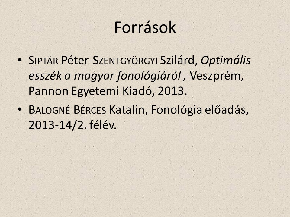 Források S IPTÁR Péter-S ZENTGYÖRGYI Szilárd, Optimális esszék a magyar fonológiáról, Veszprém, Pannon Egyetemi Kiadó, 2013.