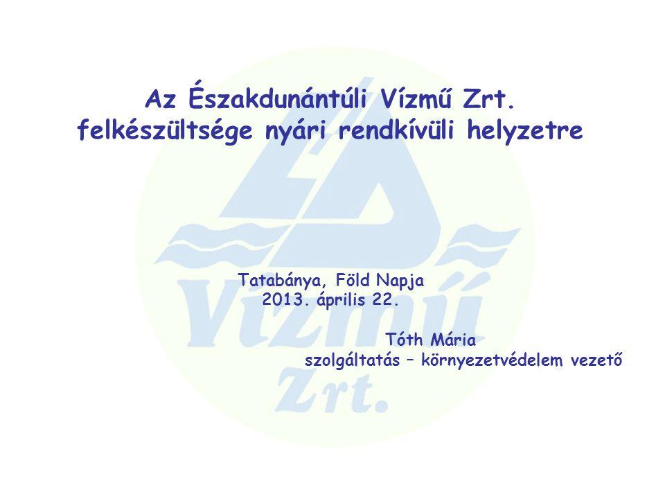 Az Északdunántúli Vízmű Zrt. felkészültsége nyári rendkívüli helyzetre Tatabánya, Föld Napja 2013. április 22. Tóth Mária szolgáltatás – környezetvéde