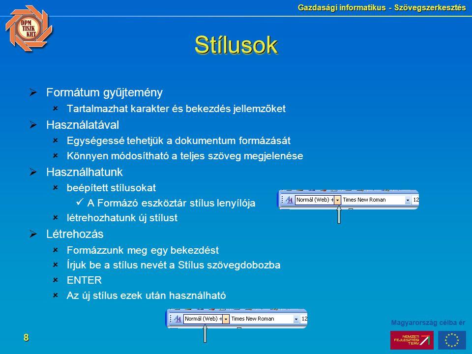 Gazdasági informatikus - Szövegszerkesztés 8 StílusokStílusok  Formátum gyűjtemény  Tartalmazhat karakter és bekezdés jellemzőket  Használatával  Egységessé tehetjük a dokumentum formázását  Könnyen módosítható a teljes szöveg megjelenése  Használhatunk  beépített stílusokat A Formázó eszköztár stílus lenyílója  létrehozhatunk új stílust  Létrehozás  Formázzunk meg egy bekezdést  Írjuk be a stílus nevét a Stílus szövegdobozba  ENTER  Az új stílus ezek után használható