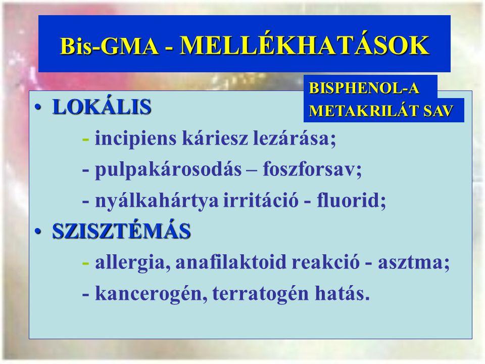 Bis-GMA - MELLÉKHATÁSOK LOKÁLISLOKÁLIS - incipiens káriesz lezárása; - pulpakárosodás – foszforsav; - nyálkahártya irritáció - fluorid; SZISZTÉMÁSSZISZTÉMÁS - allergia, anafilaktoid reakció - asztma; - kancerogén, terratogén hatás.BISPHENOL-A METAKRILÁT SAV