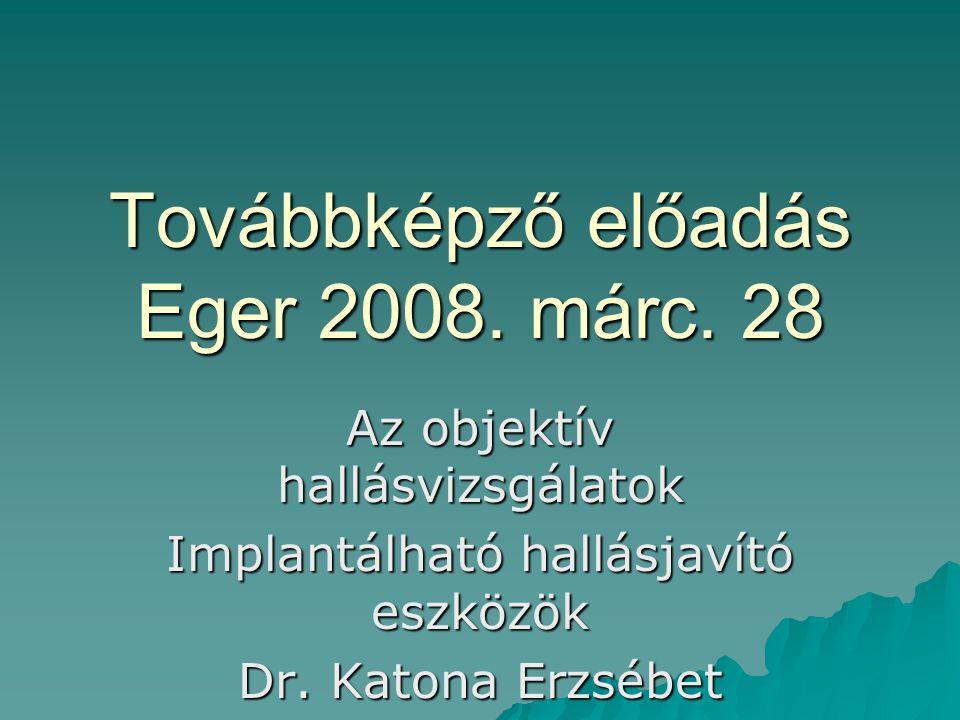 Továbbképző előadás Eger 2008. márc. 28 Az objektív hallásvizsgálatok Implantálható hallásjavító eszközök Dr. Katona Erzsébet