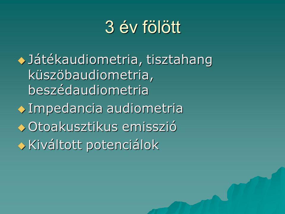3 év fölött  Játékaudiometria, tisztahang küszöbaudiometria, beszédaudiometria  Impedancia audiometria  Otoakusztikus emisszió  Kiváltott potenciá