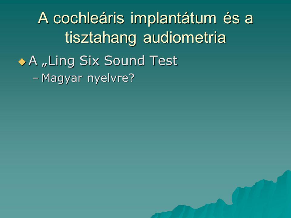 """A cochleáris implantátum és a tisztahang audiometria  A """"Ling Six Sound Test –Magyar nyelvre?"""
