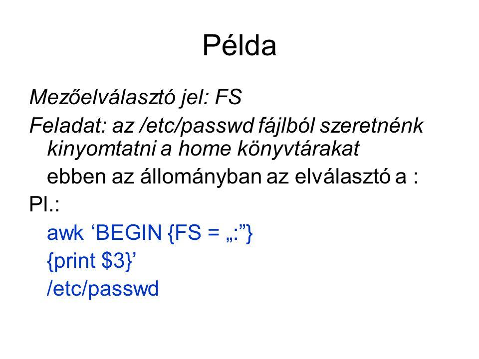 """Példa Mezőelválasztó jel: FS Feladat: az /etc/passwd fájlból szeretnénk kinyomtatni a home könyvtárakat ebben az állományban az elválasztó a : Pl.: awk 'BEGIN {FS = """": } {print $3}' /etc/passwd"""