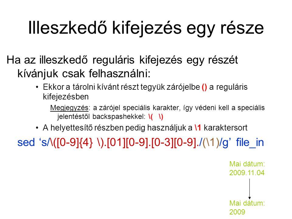 Illeszkedő kifejezés egy része Ha az illeszkedő reguláris kifejezés egy részét kívánjuk csak felhasználni: Ekkor a tárolni kívánt részt tegyük zárójelbe () a reguláris kifejezésben Megjegyzés: a zárójel speciális karakter, így védeni kell a speciális jelentéstől backspashekkel: \( \) A helyettesítő részben pedig használjuk a \1 karaktersort sed 's/\([0-9]{4} \).[01][0-9].[0-3][0-9]./(\1)/g' file_in Mai dátum: 2009.11.04 Mai dátum: 2009