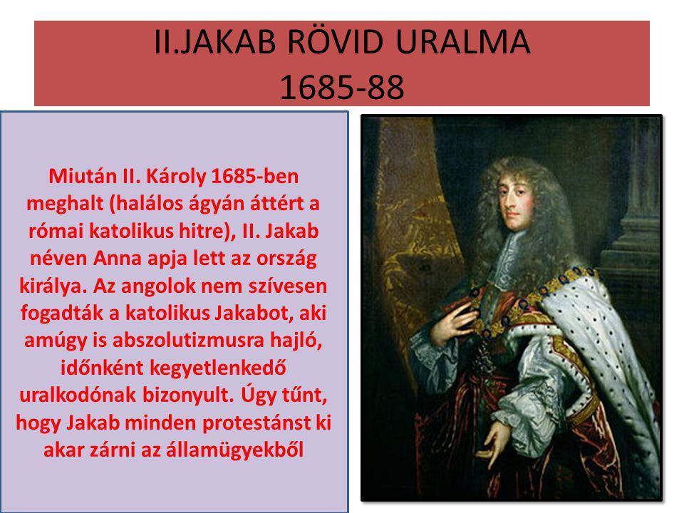 II.JAKAB RÖVID URALMA 1685-88 Miután II. Károly 1685-ben meghalt (halálos ágyán áttért a római katolikus hitre), II. Jakab néven Anna apja lett az ors