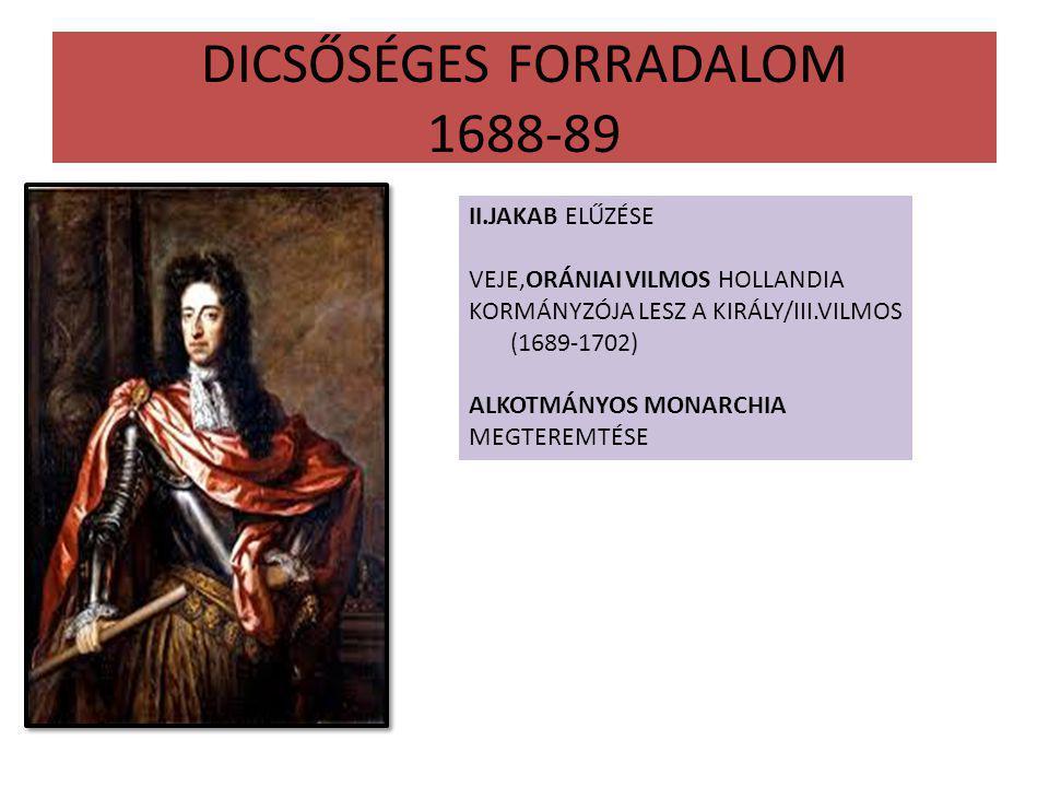 DICSŐSÉGES FORRADALOM 1688-89 II.JAKAB ELŰZÉSE VEJE,ORÁNIAI VILMOS HOLLANDIA KORMÁNYZÓJA LESZ A KIRÁLY/III.VILMOS (1689-1702) ALKOTMÁNYOS MONARCHIA MEGTEREMTÉSE