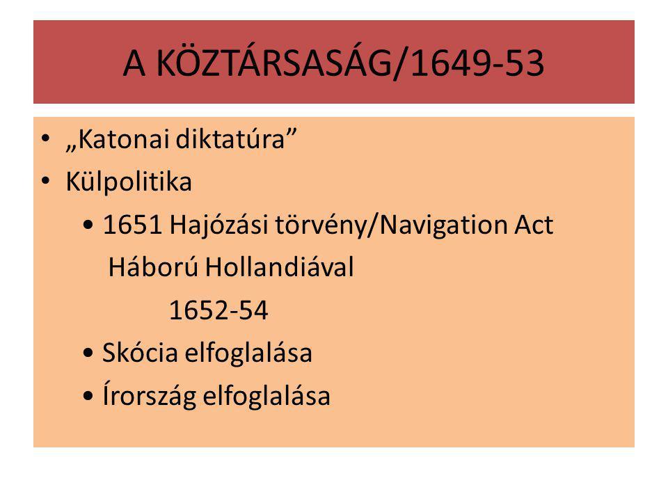 """A KÖZTÁRSASÁG/1649-53 """"Katonai diktatúra Külpolitika 1651 Hajózási törvény/Navigation Act Háború Hollandiával 1652-54 Skócia elfoglalása Írország elfoglalása"""