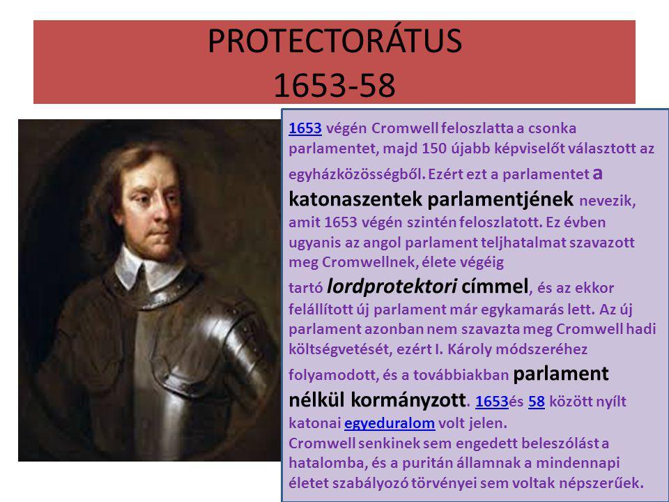 PROTECTORÁTUS 1653-58 16531653 végén Cromwell feloszlatta a csonka parlamentet, majd 150 újabb képviselőt választott az egyházközösségből.