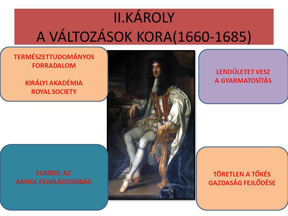 II.KÁROLY A VÁLTOZÁSOK KORA(1660-1685) TERMÉSZETTUDOMÁNYOS FORRADALOM KIRÁLYI AKADÉMIA ROYAL SOCIETY ELINDUL AZ ANGOL FELVILÁGOSODÁS LENDÜLETET VESZ A GYARMATOSÍTÁS TÖRETLEN A TŐKÉS GAZDASÁG FEJLŐDÉSE